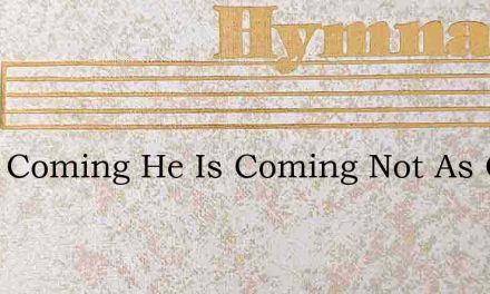 He Is Coming He Is Coming Not As Once – Hymn Lyrics