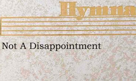 He Is Not A Disappointment – Hymn Lyrics