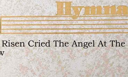 He Is Risen Cried The Angel At The Doorw – Hymn Lyrics
