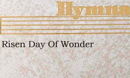 He Is Risen Day Of Wonder – Hymn Lyrics
