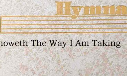He Knoweth The Way I Am Taking – Hymn Lyrics