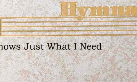 He Knows Just What I Need – Hymn Lyrics