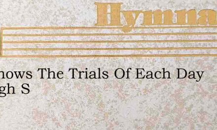 He Knows The Trials Of Each Day Though S – Hymn Lyrics