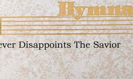 He Never Disappoints The Savior – Hymn Lyrics