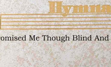 He Promised Me Though Blind And Halt And – Hymn Lyrics