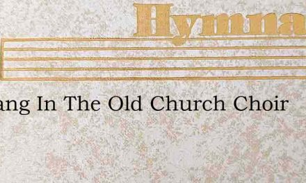 He Sang In The Old Church Choir – Hymn Lyrics