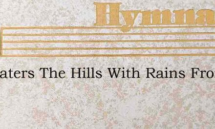 He Waters The Hills With Rains From The – Hymn Lyrics