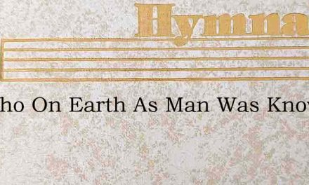 He Who On Earth As Man Was Known – Hymn Lyrics