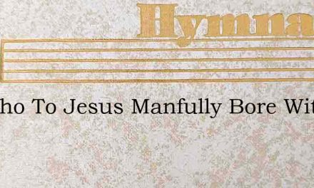 He Who To Jesus Manfully Bore Witness – Hymn Lyrics