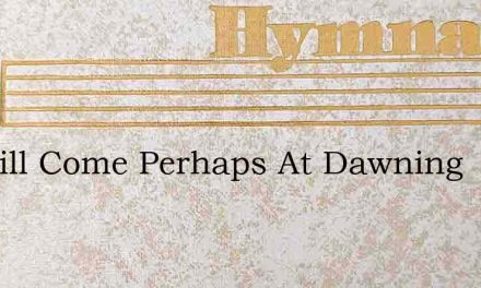 He Will Come Perhaps At Dawning – Hymn Lyrics
