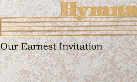 Hear Our Earnest Invitation – Hymn Lyrics