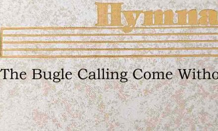 Hear The Bugle Calling Come Without Bitl – Hymn Lyrics