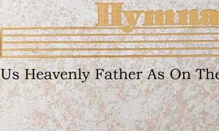 Hear Us Heavenly Father As On Thee – Hymn Lyrics