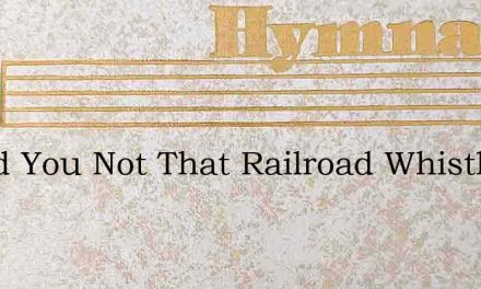 Heard You Not That Railroad Whistle – Hymn Lyrics