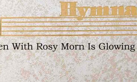 Heaven With Rosy Morn Is Glowing – Hymn Lyrics