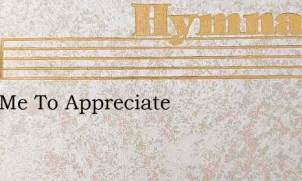 Help Me To Appreciate – Hymn Lyrics