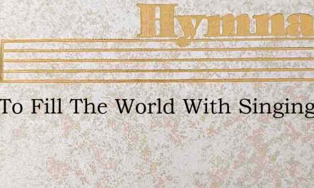 Help To Fill The World With Singing – Hymn Lyrics