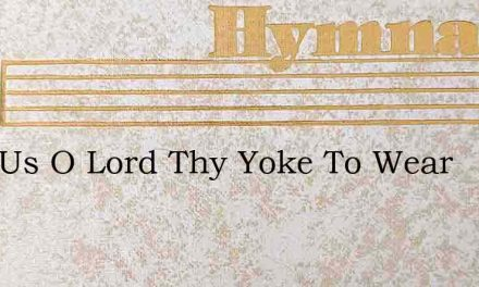 Help Us O Lord Thy Yoke To Wear – Hymn Lyrics
