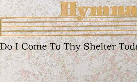 Here Do I Come To Thy Shelter Today – Hymn Lyrics