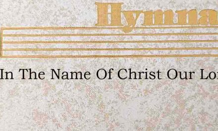 Here In The Name Of Christ Our Lord – Hymn Lyrics