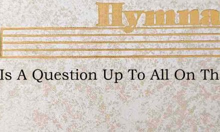 Here Is A Question Up To All On The Eart – Hymn Lyrics