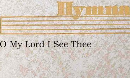 Here O My Lord I See Thee – Hymn Lyrics