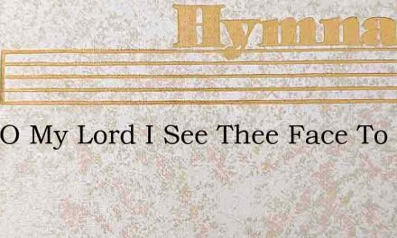 Here O My Lord I See Thee Face To Face – Hymn Lyrics