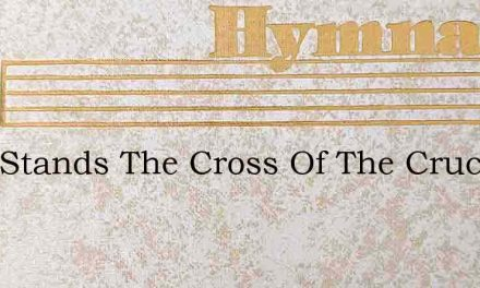 Here Stands The Cross Of The Crucified O – Hymn Lyrics
