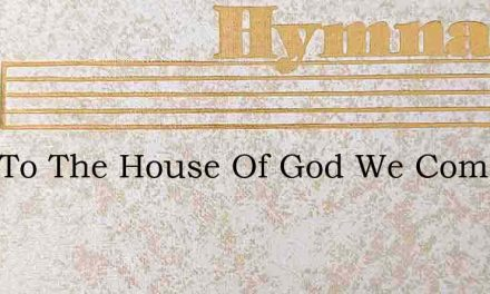 Here To The House Of God We Come – Hymn Lyrics