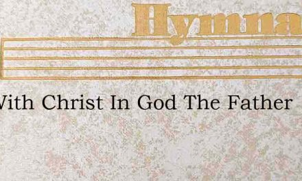 Hid With Christ In God The Father – Hymn Lyrics