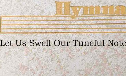 High Let Us Swell Our Tuneful Notes – Hymn Lyrics