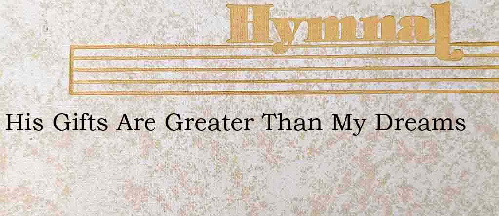 His Gifts Are Greater Than My Dreams – Hymn Lyrics