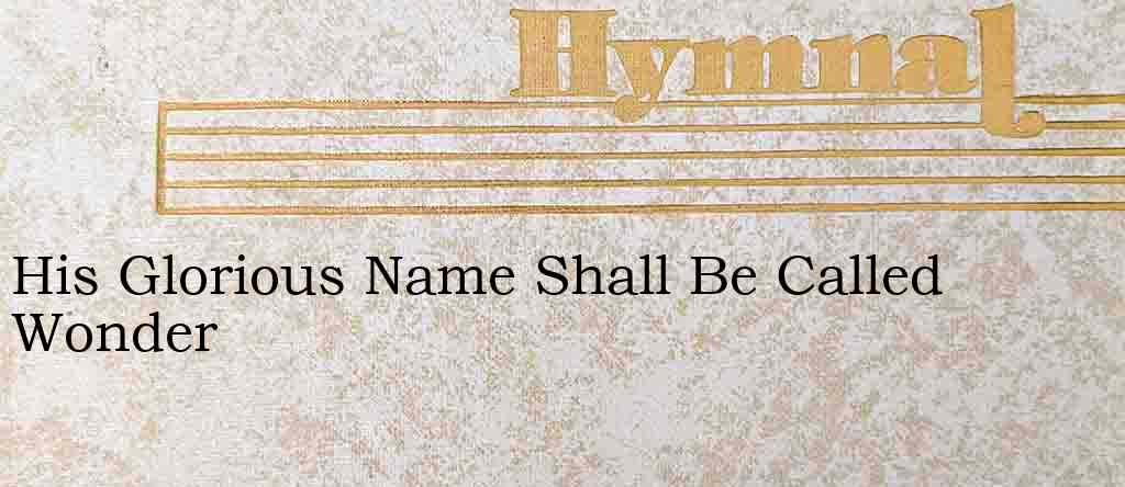 His Glorious Name Shall Be Called Wonder – Hymn Lyrics