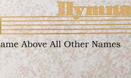 His Name Above All Other Names – Hymn Lyrics