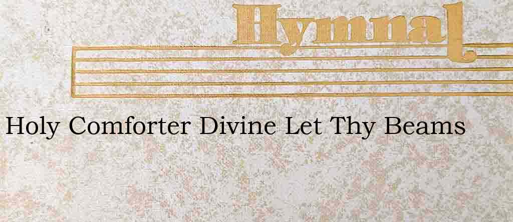 Holy Comforter Divine Let Thy Beams – Hymn Lyrics