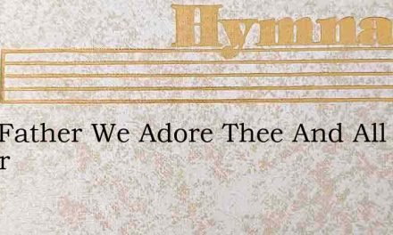Holy Father We Adore Thee And All Honor – Hymn Lyrics