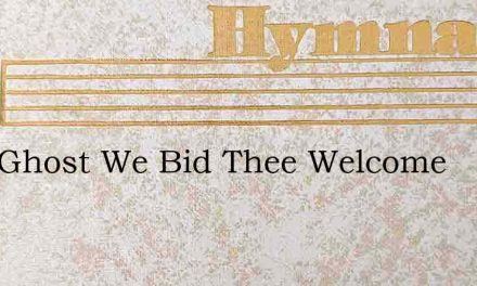 Holy Ghost We Bid Thee Welcome – Hymn Lyrics