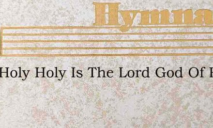 Holy Holy Holy Is The Lord God Of Hosts – Hymn Lyrics