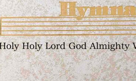 Holy Holy Holy Lord God Almighty Who Was – Hymn Lyrics