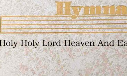 Holy Holy Holy Lord Heaven And Earth By – Hymn Lyrics