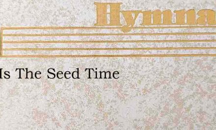 Holy Is The Seed Time – Hymn Lyrics