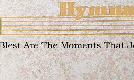 How Blest Are The Moments That Jesus Bes – Hymn Lyrics