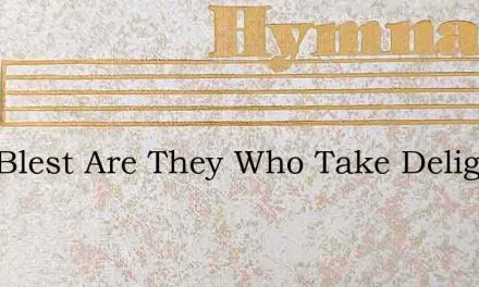 How Blest Are They Who Take Delight – Hymn Lyrics