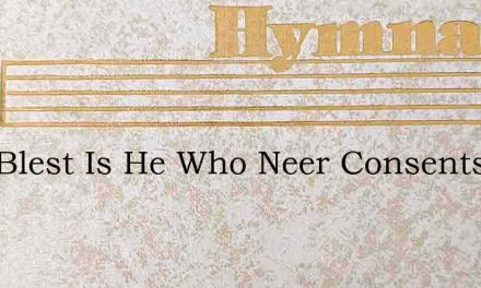 How Blest Is He Who Neer Consents By Ill – Hymn Lyrics