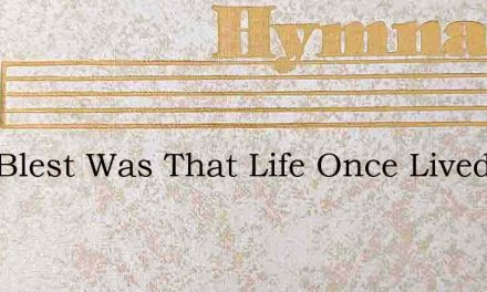 How Blest Was That Life Once Lived Upon – Hymn Lyrics