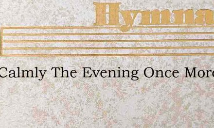 How Calmly The Evening Once More Is Desc – Hymn Lyrics