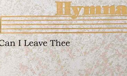 How Can I Leave Thee – Hymn Lyrics
