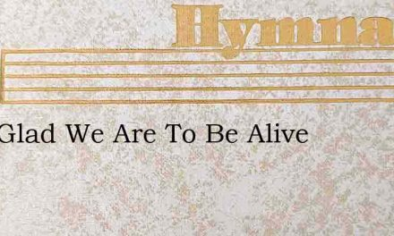 How Glad We Are To Be Alive – Hymn Lyrics