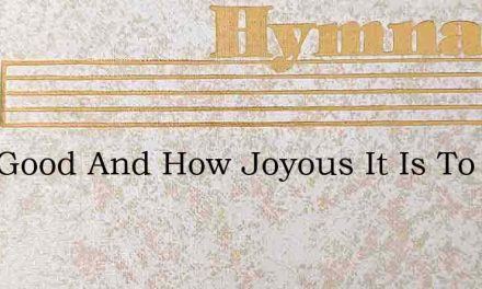 How Good And How Joyous It Is To Be – Hymn Lyrics