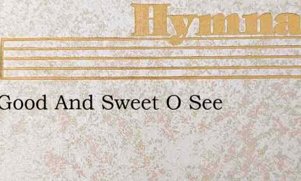 How Good And Sweet O See – Hymn Lyrics